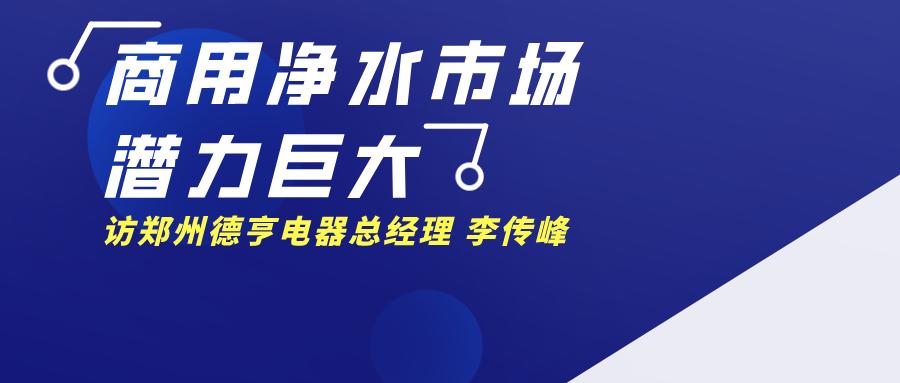 【原创视点】解读国内商用净水市场新格局–访郑州德亨电器总经理 李传峰